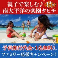 家族旅行ならタヒチがおすすめ!タヒチファミリー応援キャンペーン!子供1名(12歳未満)無料!!